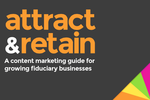 Attract and retain: a content marketing guide to growing fiduciary businesses
