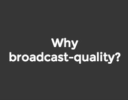 Why broadcast-quality?
